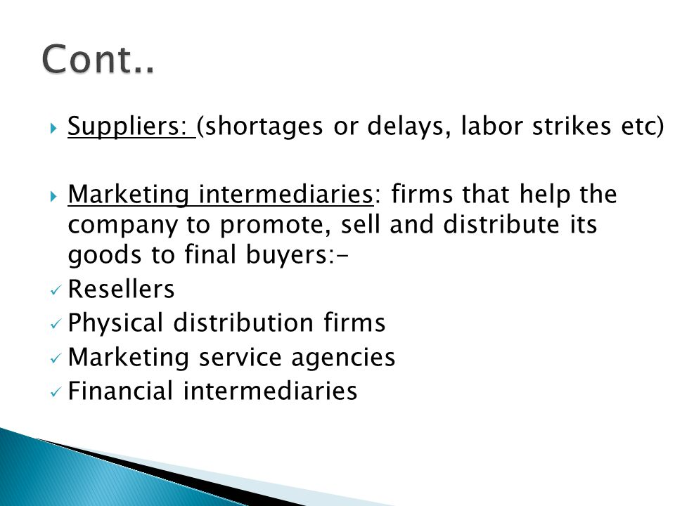 Suppliers: (shortages or delays, labor strikes etc)  Marketing intermediaries: firms that help the company to promote, sell and distribute its good