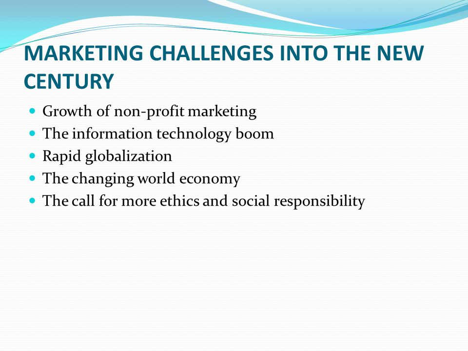 MARKETING CHALLENGES INTO THE NEW CENTURY Growth of non-profit marketing The information technology boom Rapid globalization The changing world econom