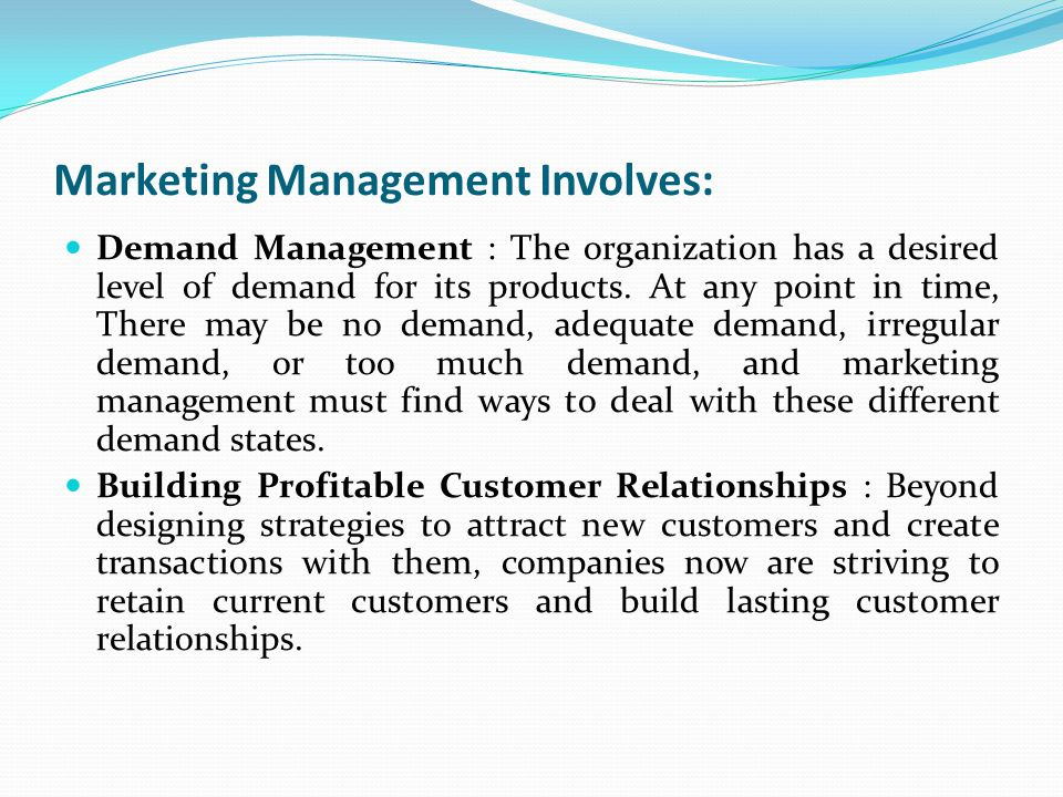 Marketing Management Involves: Demand Management : The organization has a desired level of demand for its products. At any point in time, There may be