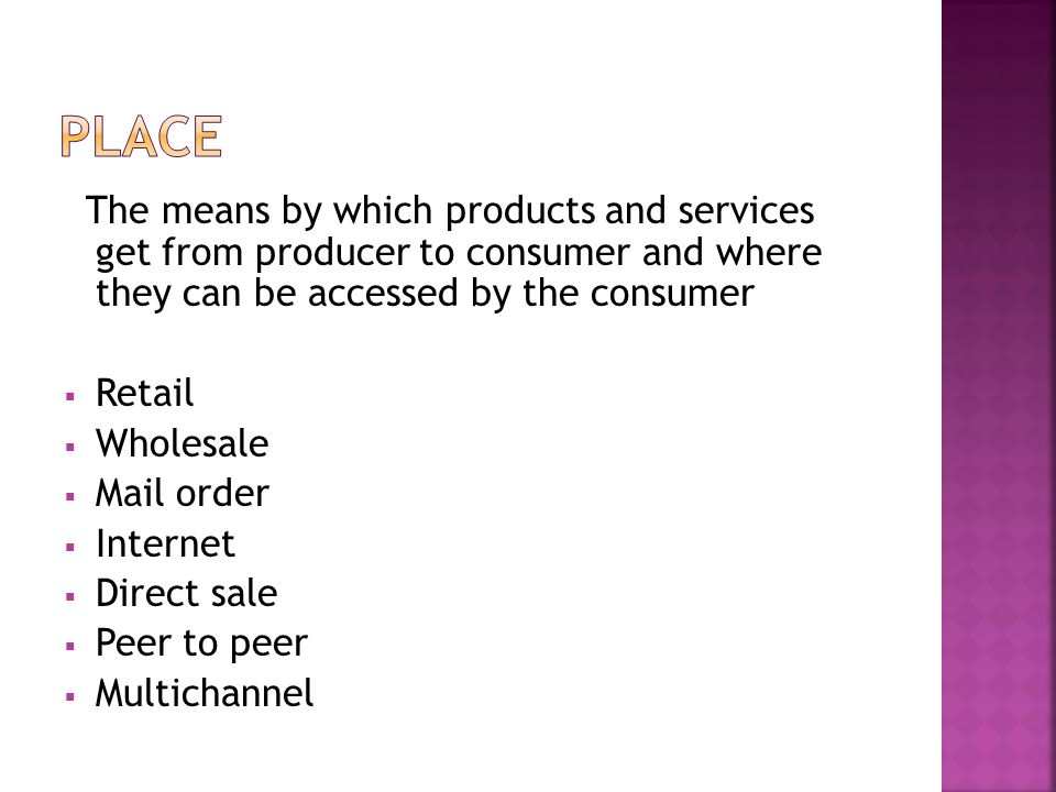 The means by which products and services get from producer to consumer and where they can be accessed by the consumer  Retail  Wholesale  Mail order  Internet  Direct sale  Peer to peer  Multichannel