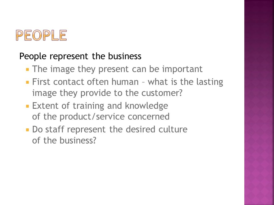People represent the business  The image they present can be important  First contact often human – what is the lasting image they provide to the customer.