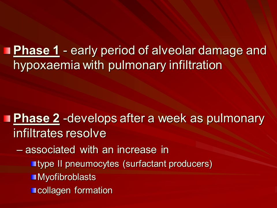 Phase 1 - early period of alveolar damage and hypoxaemia with pulmonary infiltration Phase 2 -develops after a week as pulmonary infiltrates resolve –