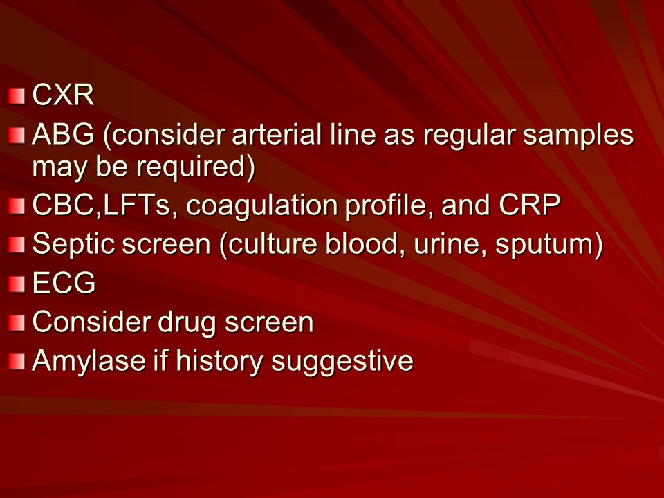 CXR ABG (consider arterial line as regular samples may be required) CBC,LFTs, coagulation profile, and CRP Septic screen (culture blood, urine, sputum