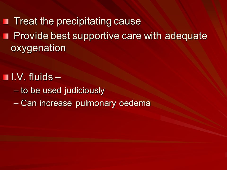 Treat the precipitating cause Treat the precipitating cause Provide best supportive care with adequate oxygenation Provide best supportive care with a