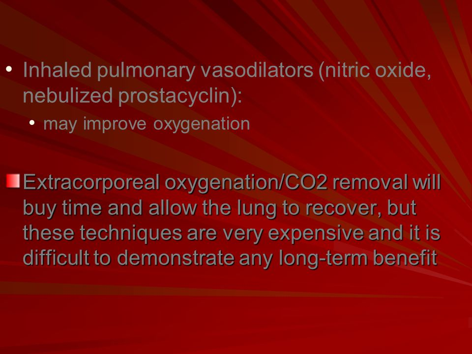 Inhaled pulmonary vasodilators (nitric oxide, nebulized prostacyclin): may improve oxygenation Extracorporeal oxygenation/CO2 removal will buy time and allow the lung to recover, but these techniques are very expensive and it is difficult to demonstrate any long-term benefit