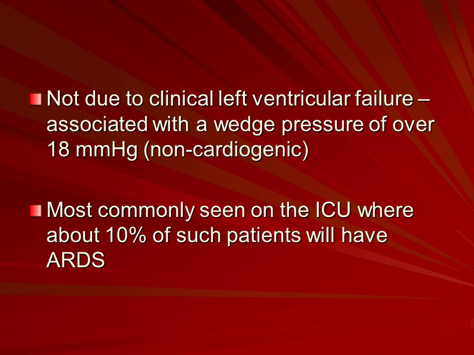Not due to clinical left ventricular failure – associated with a wedge pressure of over 18 mmHg (non-cardiogenic) Most commonly seen on the ICU where