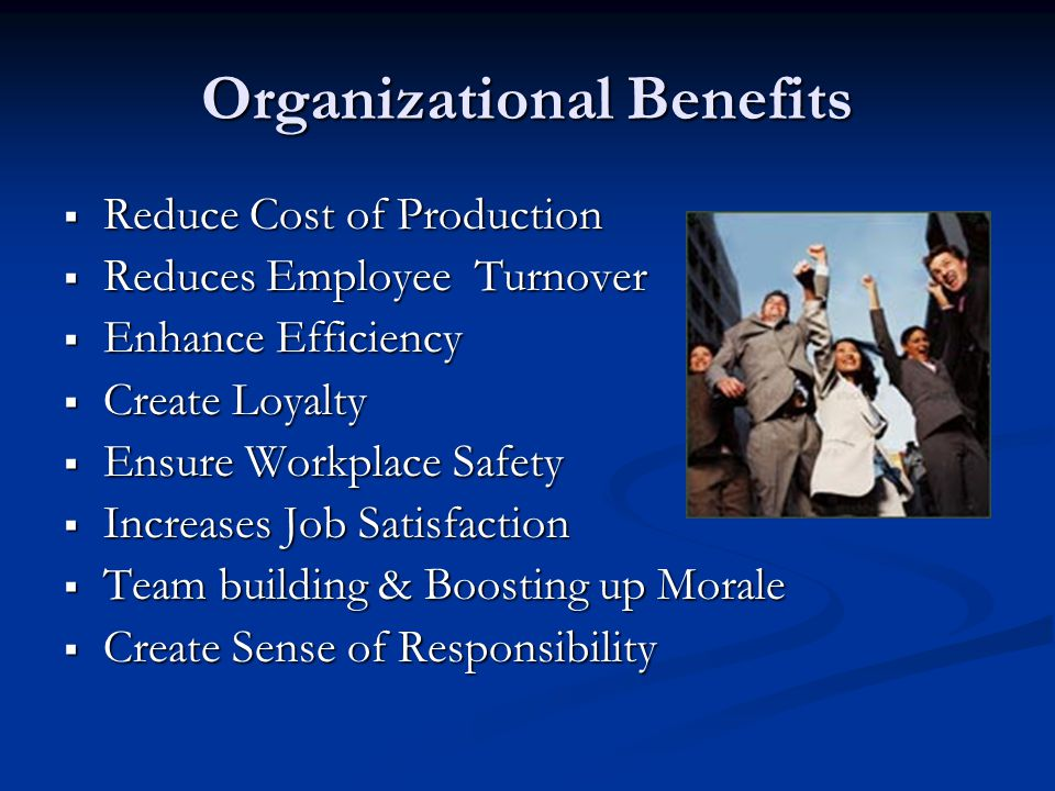 Organizational Benefits  Reduce Cost of Production  Reduces Employee Turnover  Enhance Efficiency  Create Loyalty  Ensure Workplace Safety  Increases Job Satisfaction  Team building & Boosting up Morale  Create Sense of Responsibility