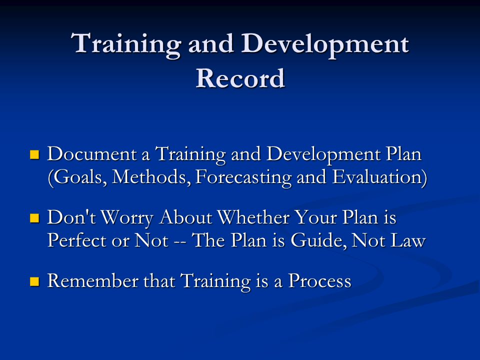 Training and Development Record Document a Training and Development Plan (Goals, Methods, Forecasting and Evaluation) Document a Training and Development Plan (Goals, Methods, Forecasting and Evaluation) Don t Worry About Whether Your Plan is Perfect or Not -- The Plan is Guide, Not Law Don t Worry About Whether Your Plan is Perfect or Not -- The Plan is Guide, Not Law Remember that Training is a Process Remember that Training is a Process