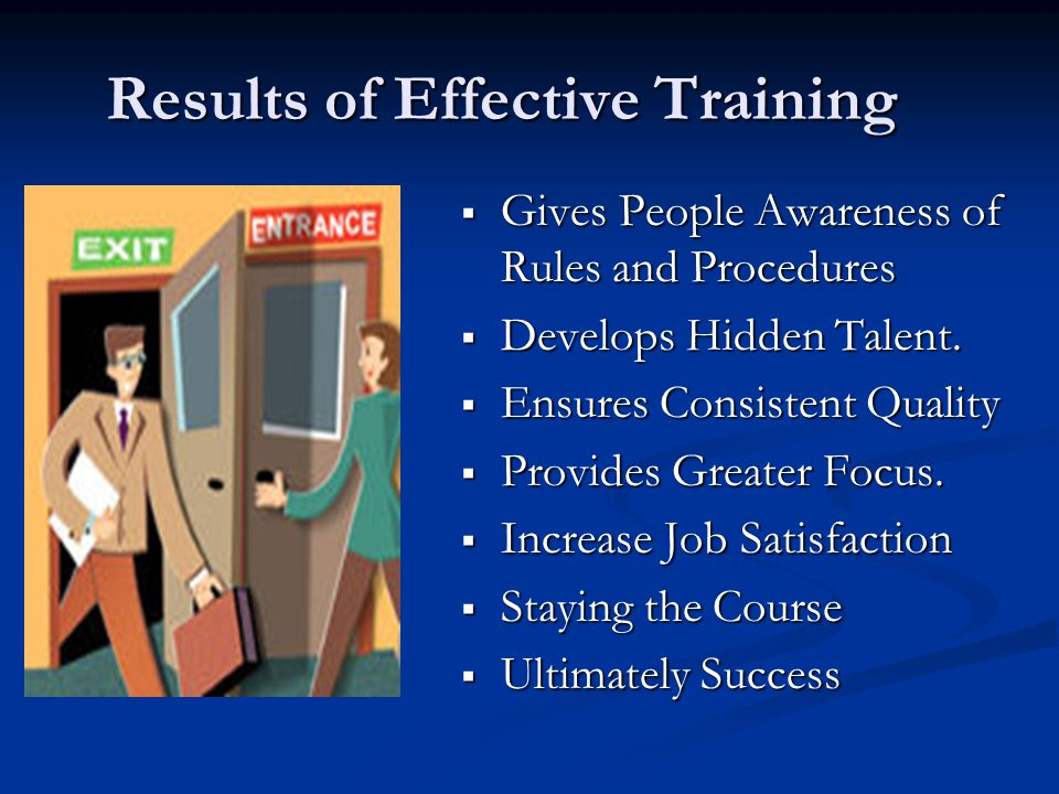 Results of Effective Training  Gives People Awareness of Rules and Procedures  Develops Hidden Talent.