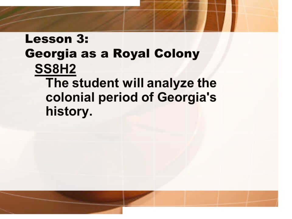 Lesson 3: Georgia as a Royal Colony SS8H2 The student will analyze the colonial period of Georgia's history.