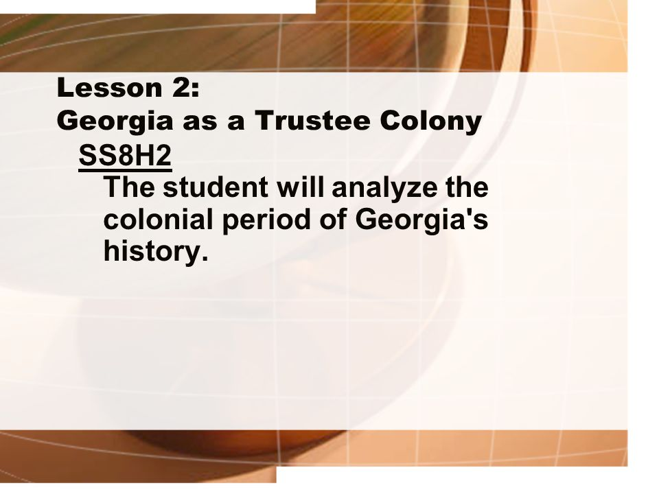 Lesson 2: Georgia as a Trustee Colony SS8H2 The student will analyze the colonial period of Georgia's history.