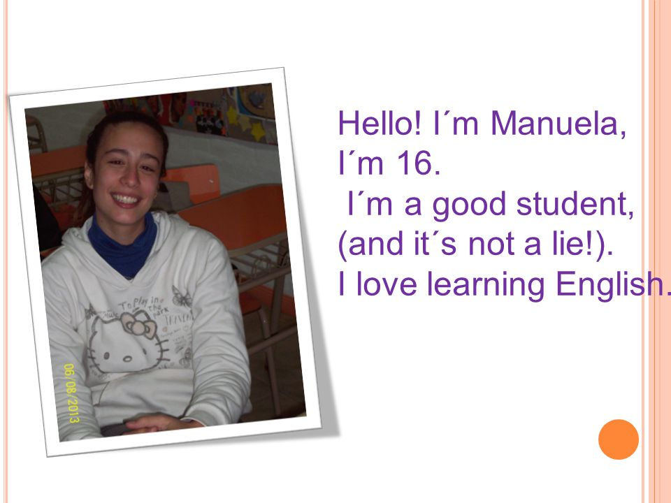 Hello! I´m Manuela, I´m 16. I´m a good student, (and it´s not a lie!). I love learning English.