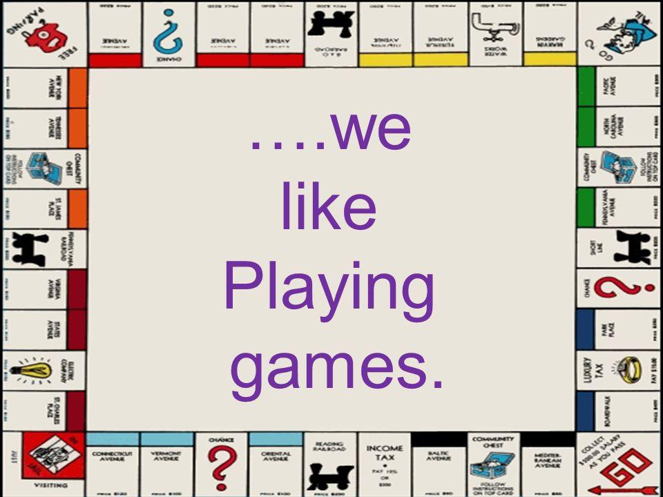 ….we like Playing games.