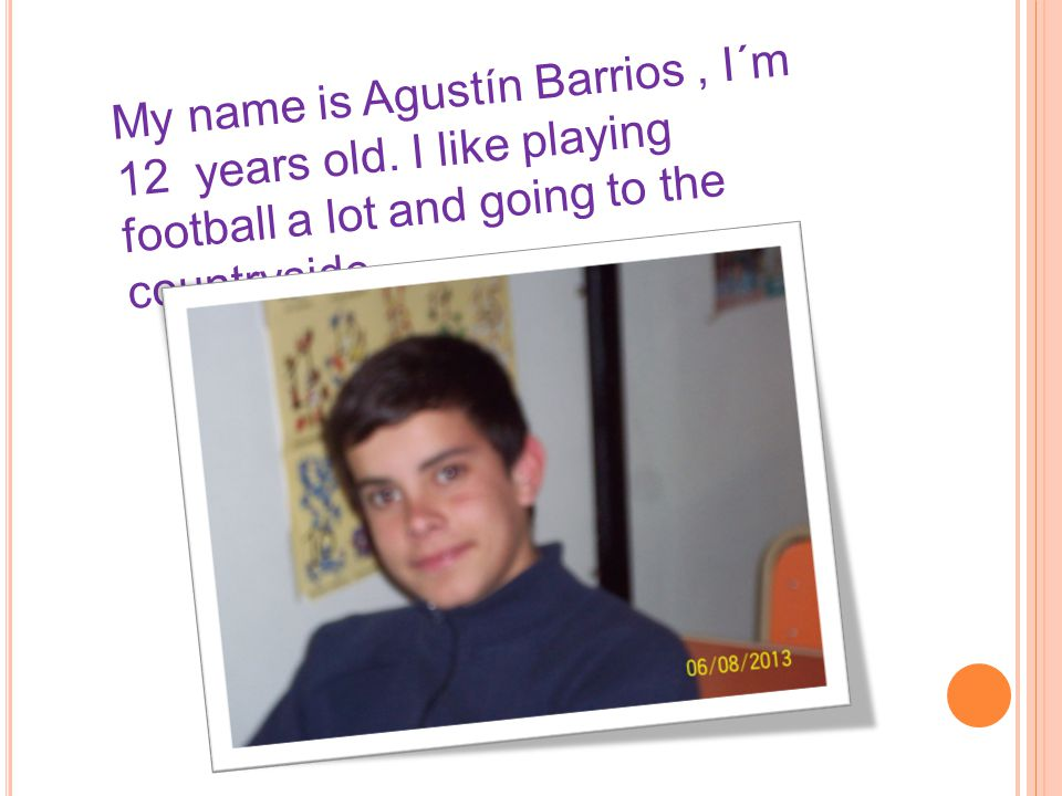 My name is Agustín Barrios, I´m 12 years old. I like playing football a lot and going to the countryside.