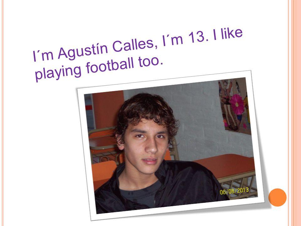 I´m Agustín Calles, I´m 13. I like playing football too.