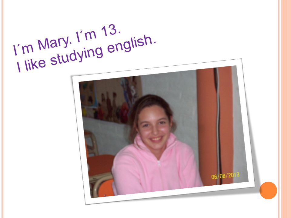 I´m Mary. I´m 13. I like studying english.
