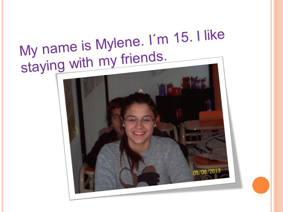 My name is Mylene. I´m 15. I like staying with my friends.