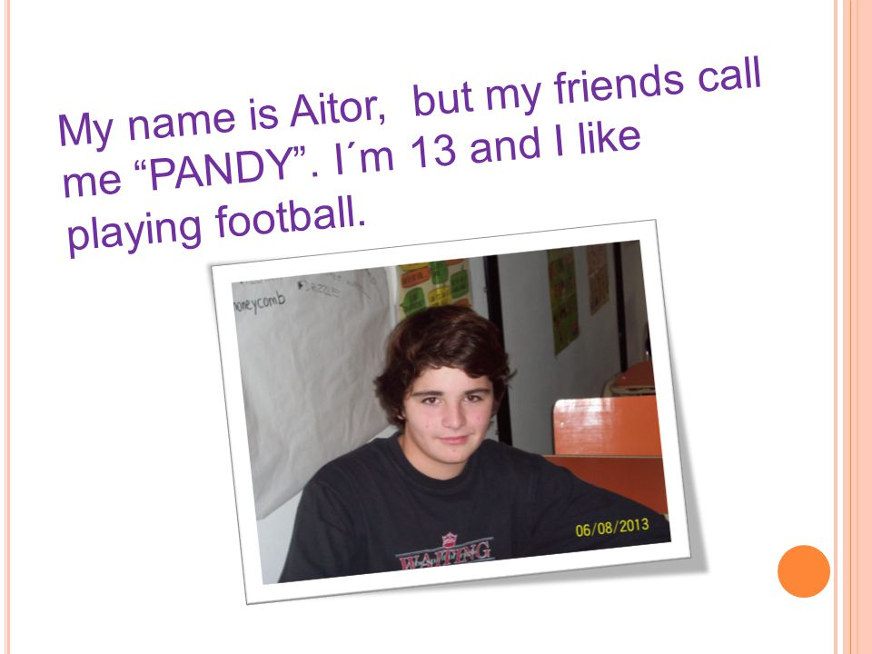 """My name is Aitor, but my friends call me """"PANDY"""". I´m 13 and I like playing football."""