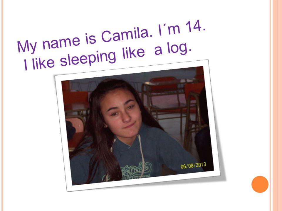 My name is Camila. I´m 14. I like sleeping like a log.
