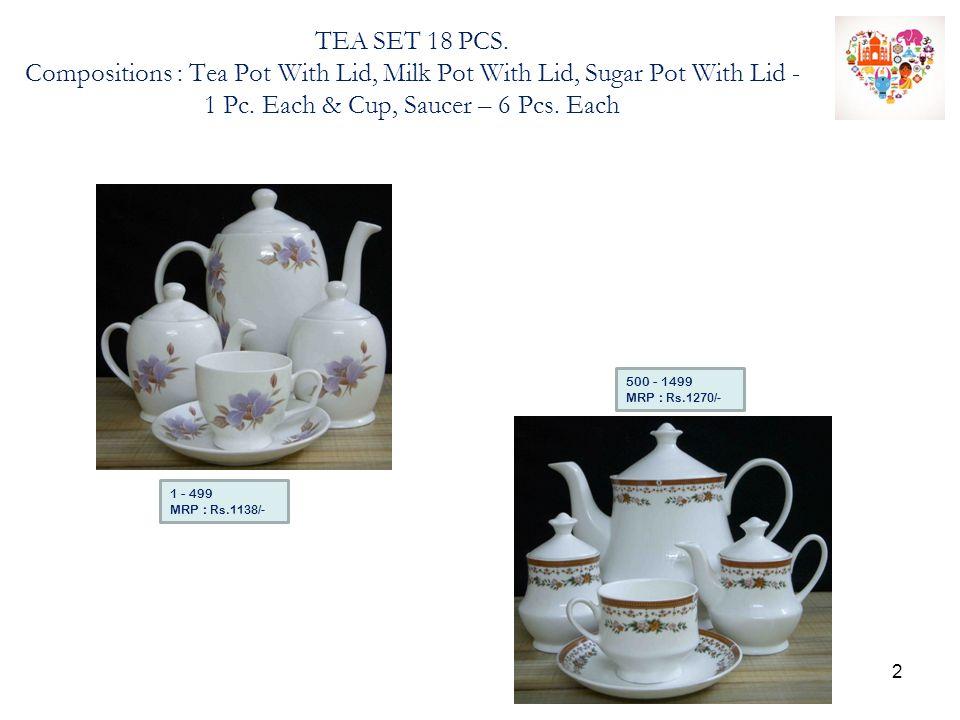 TEA SET 18 PCS. Compositions : Tea Pot With Lid, Milk Pot With Lid, Sugar Pot With Lid - 1 Pc. Each & Cup, Saucer – 6 Pcs. Each 500 - 1499 MRP : Rs.12