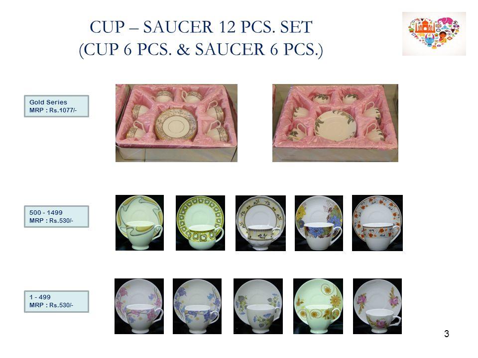 CUP – SAUCER 12 PCS. SET (CUP 6 PCS. & SAUCER 6 PCS.) 1 - 499 MRP : Rs.530/- 500 - 1499 MRP : Rs.530/- Gold Series MRP : Rs.1077/- 3