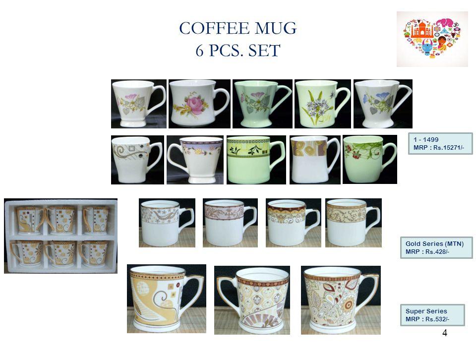 COFFEE MUG 6 PCS. SET Super Series MRP : Rs.532/- Gold Series (MTN) MRP : Rs.428/- 1 - 1499 MRP : Rs.15271/- 4
