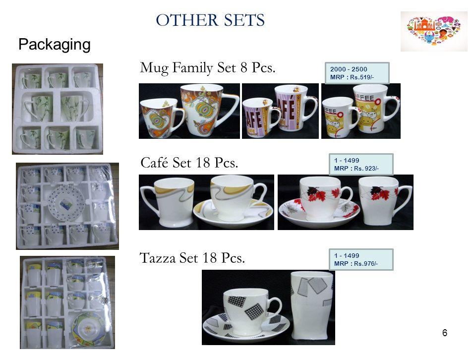 OTHER SETS Packaging Mug Family Set 8 Pcs. 2000 - 2500 MRP : Rs.519/- 1 - 1499 MRP : Rs. 923/- 1 - 1499 MRP : Rs.976/- Café Set 18 Pcs. Tazza Set 18 P