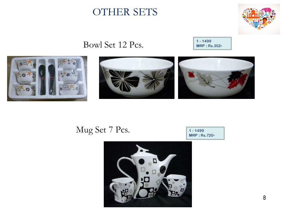 OTHER SETS Bowl Set 12 Pcs. 1 - 1499 MRP : Rs.352/- Mug Set 7 Pcs. 1 - 1499 MRP : Rs.725/- 8