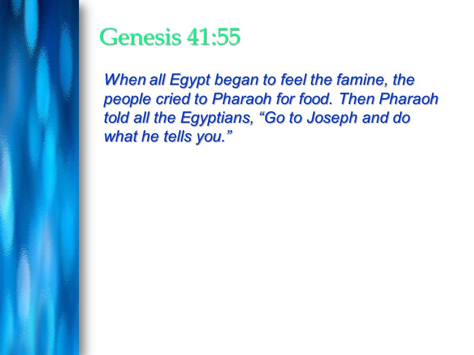 """Genesis 41:55 When all Egypt began to feel the famine, the people cried to Pharaoh for food. Then Pharaoh told all the Egyptians, """"Go to Joseph and do"""