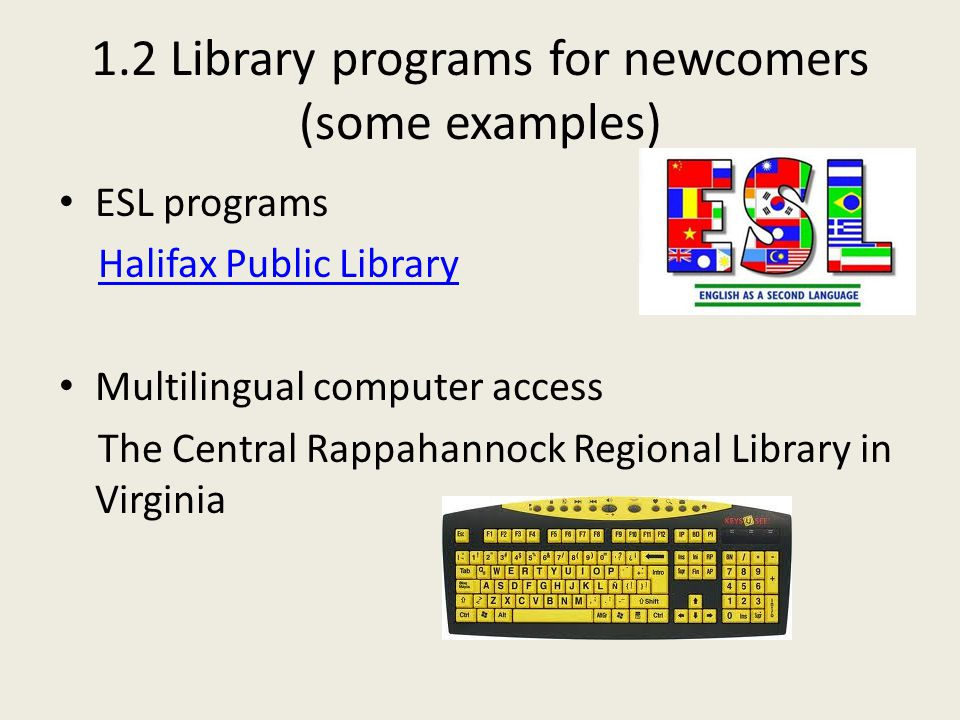 1.2 Library programs for newcomers (some examples) ESL programs Halifax Public Library Multilingual computer access The Central Rappahannock Regional
