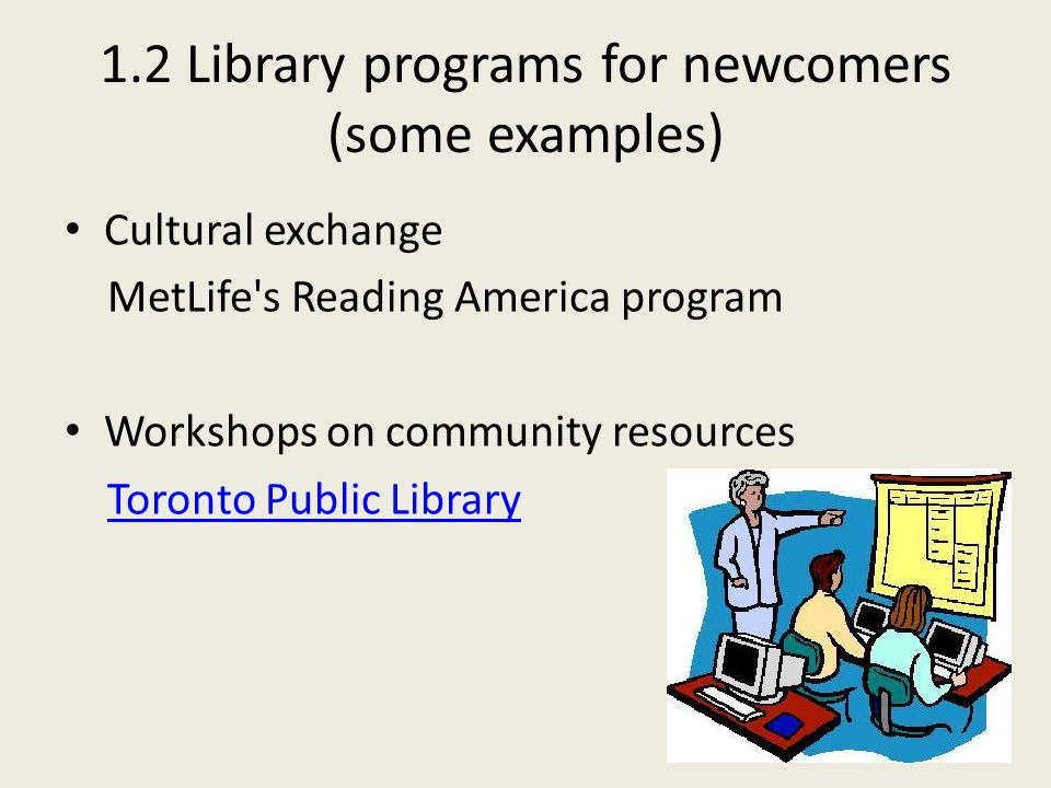 1.2 Library programs for newcomers (some examples) Cultural exchange MetLife's Reading America program Workshops on community resources Toronto Public