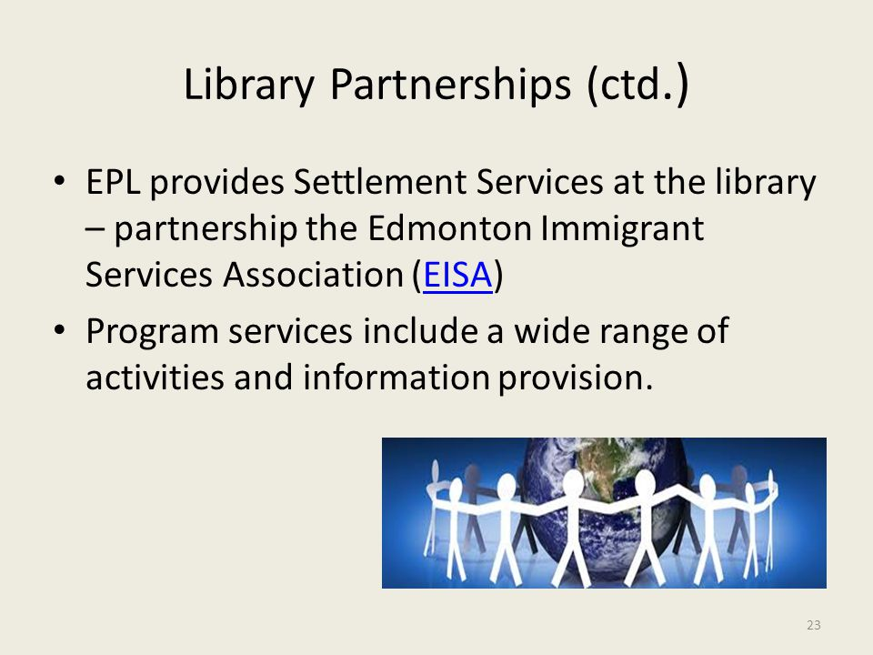 Library Partnerships (ctd.) EPL provides Settlement Services at the library – partnership the Edmonton Immigrant Services Association (EISA)EISA Progr