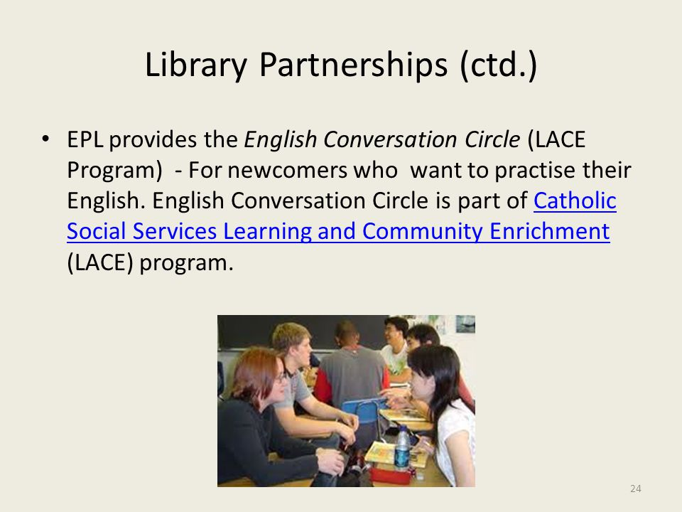 Library Partnerships (ctd.) EPL provides the English Conversation Circle (LACE Program) - For newcomers who want to practise their English. English Co