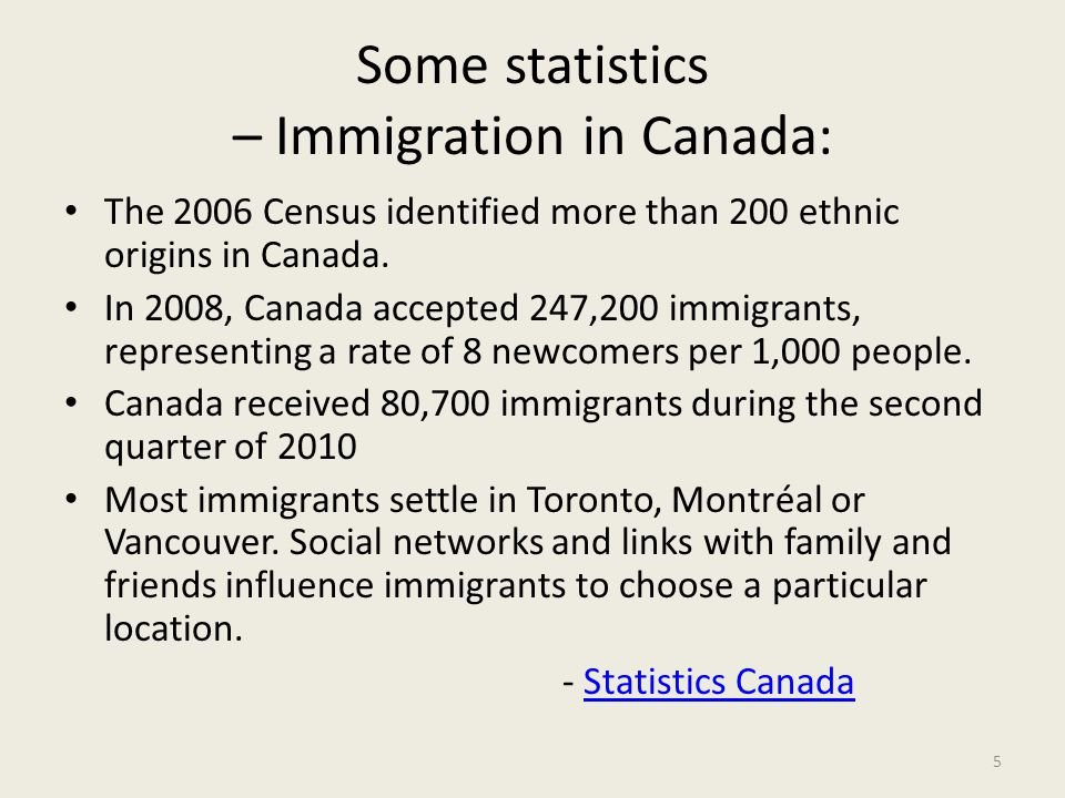 Some statistics – Immigration in Canada: The 2006 Census identified more than 200 ethnic origins in Canada. In 2008, Canada accepted 247,200 immigrant
