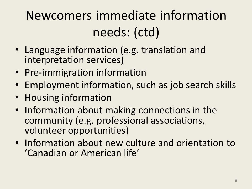 Newcomers immediate information needs: (ctd) Language information (e.g. translation and interpretation services) Pre-immigration information Employmen