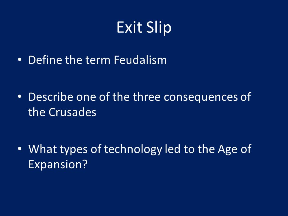 Exit Slip Define the term Feudalism Describe one of the three consequences of the Crusades What types of technology led to the Age of Expansion?
