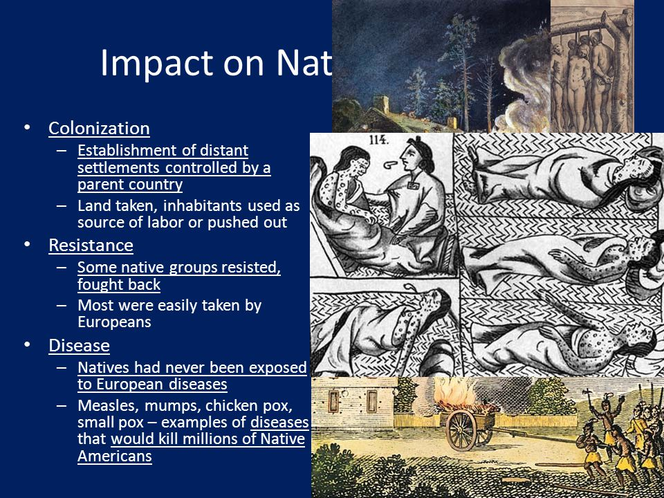 Impact on Native Americans Colonization – Establishment of distant settlements controlled by a parent country – Land taken, inhabitants used as source