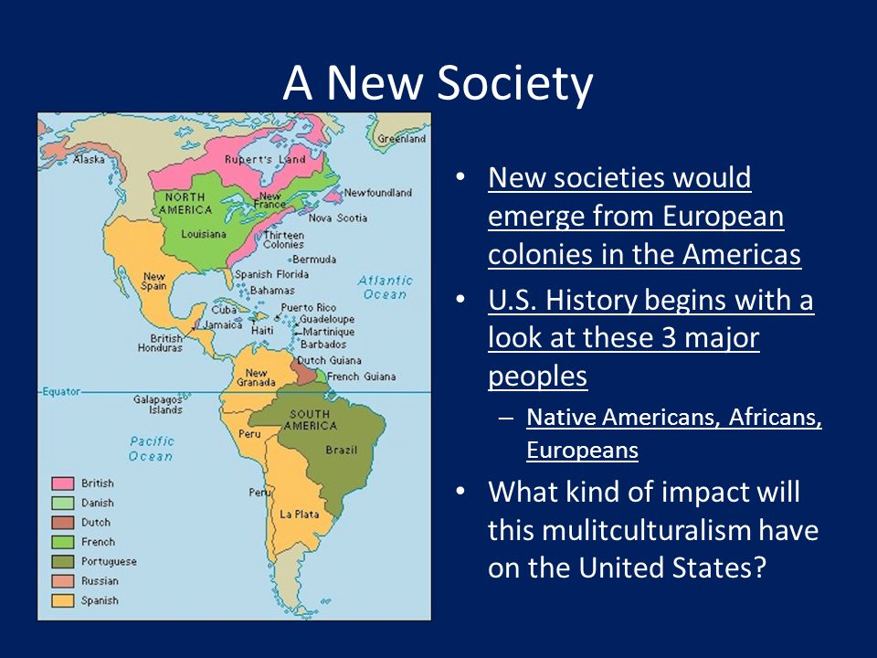A New Society New societies would emerge from European colonies in the Americas U.S. History begins with a look at these 3 major peoples – Native Amer