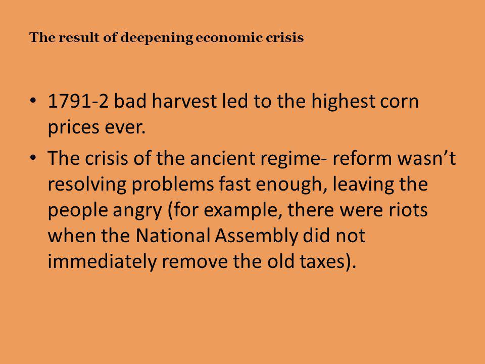 The result of deepening economic crisis 1791-2 bad harvest led to the highest corn prices ever. The crisis of the ancient regime- reform wasn't resolv