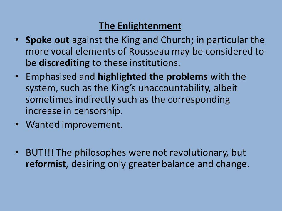 The Enlightenment Spoke out against the King and Church; in particular the more vocal elements of Rousseau may be considered to be discrediting to the