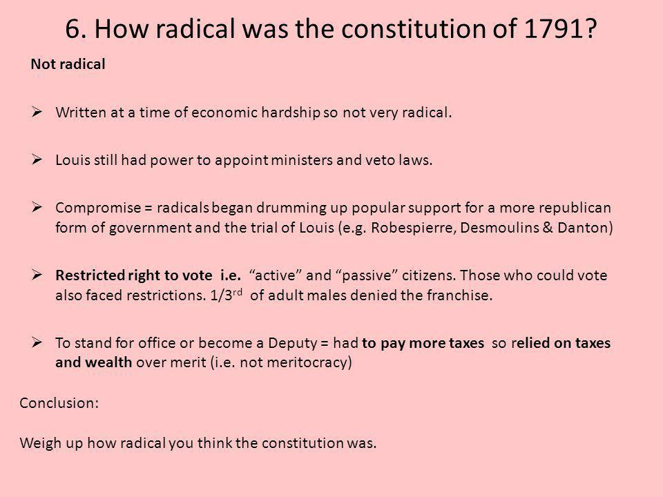 6. How radical was the constitution of 1791? Not radical  Written at a time of economic hardship so not very radical.  Louis still had power to appo
