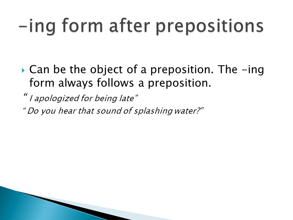  Can be the object of a preposition. The -ing form always follows a preposition.