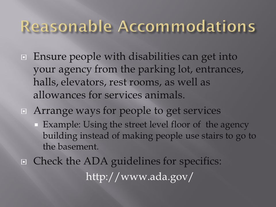  Ensure people with disabilities can get into your agency from the parking lot, entrances, halls, elevators, rest rooms, as well as allowances for services animals.