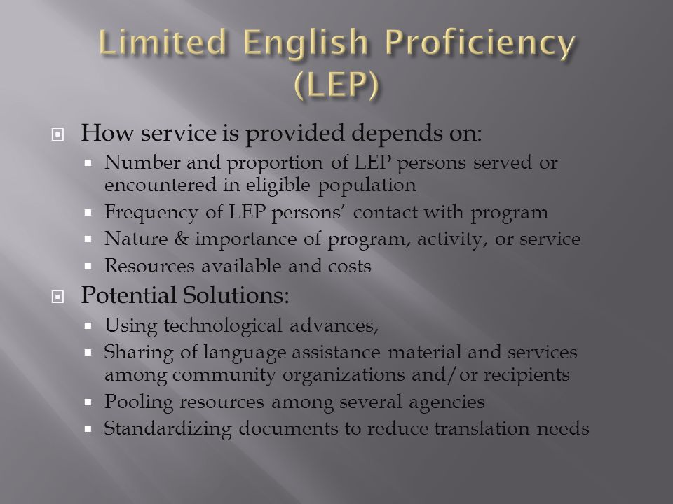  How service is provided depends on:  Number and proportion of LEP persons served or encountered in eligible population  Frequency of LEP persons' contact with program  Nature & importance of program, activity, or service  Resources available and costs  Potential Solutions:  Using technological advances,  Sharing of language assistance material and services among community organizations and/or recipients  Pooling resources among several agencies  Standardizing documents to reduce translation needs
