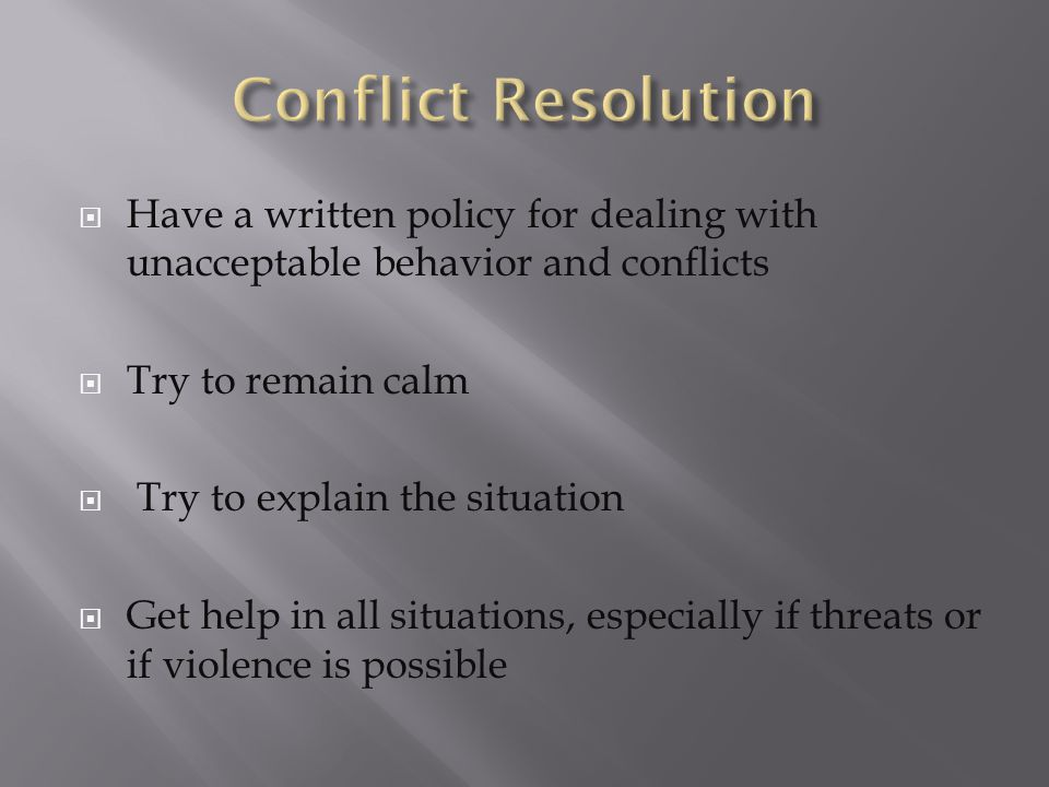  Have a written policy for dealing with unacceptable behavior and conflicts  Try to remain calm  Try to explain the situation  Get help in all situations, especially if threats or if violence is possible