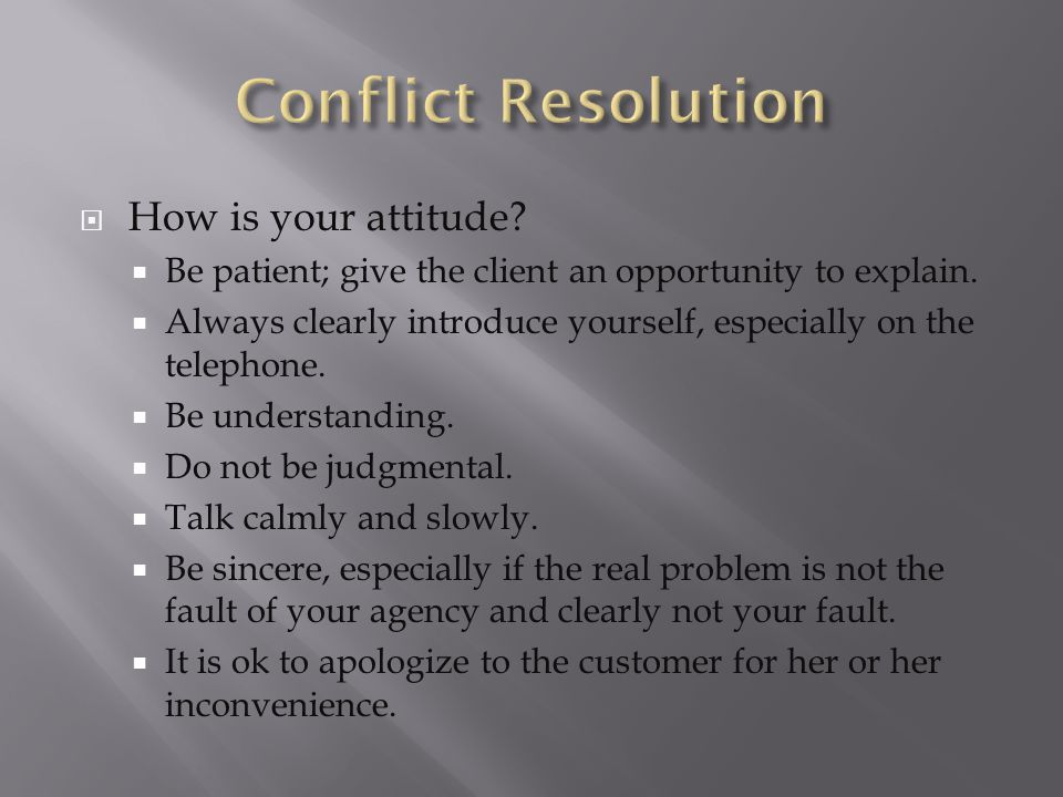  How is your attitude. Be patient; give the client an opportunity to explain.