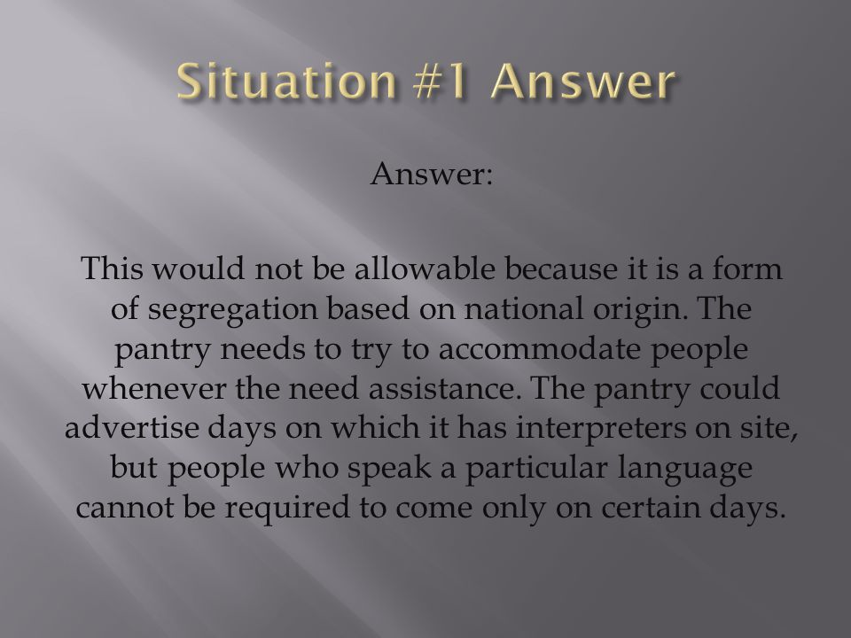 Answer: This would not be allowable because it is a form of segregation based on national origin. The pantry needs to try to accommodate people whenev