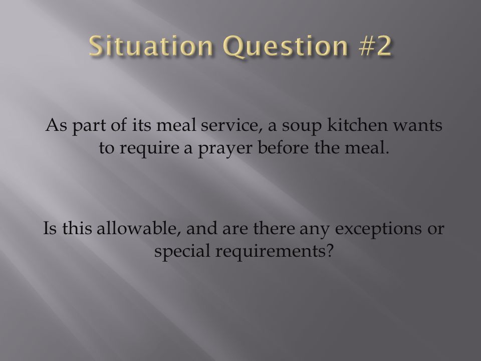 As part of its meal service, a soup kitchen wants to require a prayer before the meal. Is this allowable, and are there any exceptions or special requ