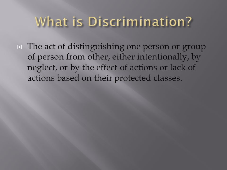  The act of distinguishing one person or group of person from other, either intentionally, by neglect, or by the effect of actions or lack of actions based on their protected classes.