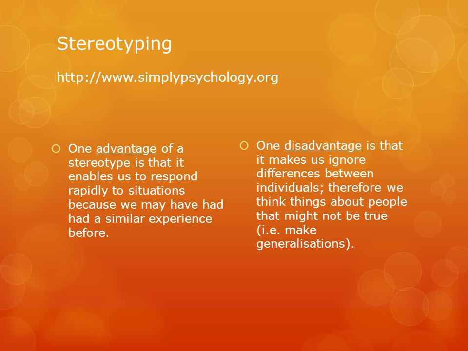 Stereotyping http://www.simplypsychology.org  One advantage of a stereotype is that it enables us to respond rapidly to situations because we may have had had a similar experience before.